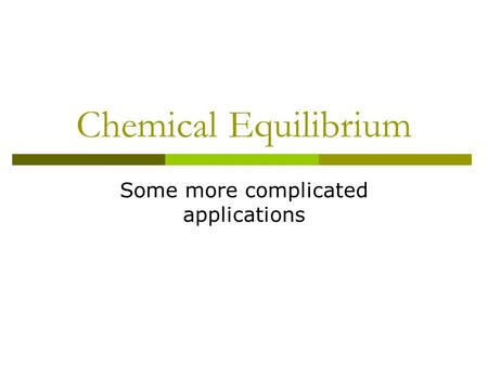 Chemical Equilibrium Some more complicated applications.