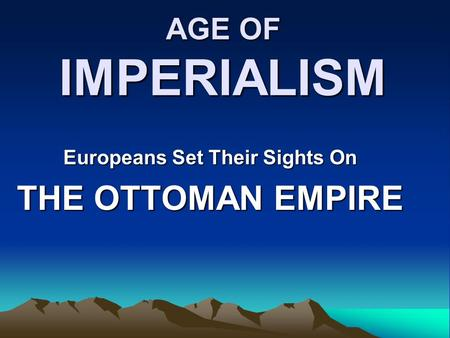 AGE OF IMPERIALISM Europeans Set Their Sights On THE OTTOMAN EMPIRE.