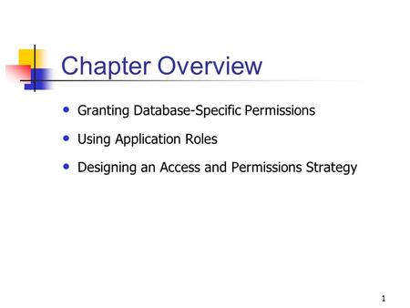 1 Chapter Overview Granting Database-Specific Permissions Using Application Roles Designing an Access and Permissions Strategy.
