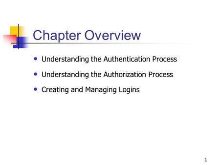 1 Chapter Overview Understanding the Authentication Process Understanding the Authorization Process Creating and Managing Logins.