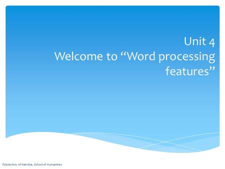 "Unit 4 Welcome to ""Word processing features"" Polytechnic of Namibia, School of Humanities."