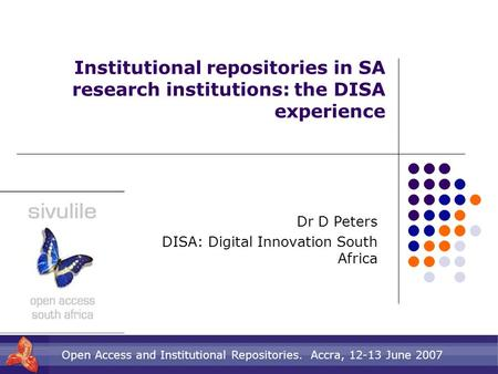 Open Access and Institutional Repositories. Accra, 12-13 June 2007 Institutional repositories in SA research institutions: the DISA experience Dr D Peters.
