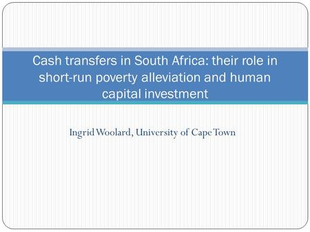 Ingrid Woolard, University of Cape Town Cash transfers in South Africa: their role in short-run poverty alleviation and human capital investment.
