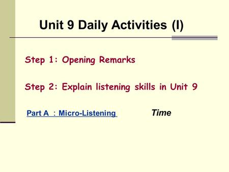 Unit 9 Daily Activities (I) Step 1: Opening Remarks Step 2: Explain listening skills in Unit 9 Part A : Micro-Listening Time.