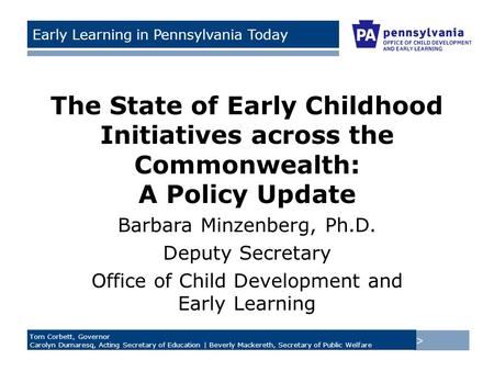 > Tom Corbett, Governor Carolyn Dumaresq, Acting Secretary of Education | Beverly Mackereth, Secretary of Public Welfare Early Learning in Pennsylvania.