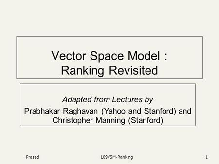 PrasadL09VSM-Ranking1 Vector Space Model : Ranking Revisited Adapted from Lectures by Prabhakar Raghavan (Yahoo and Stanford) and Christopher Manning (Stanford)