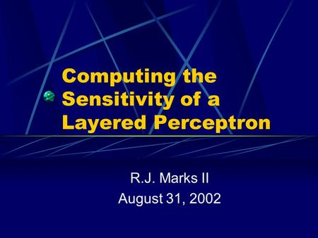 Computing the Sensitivity of a Layered Perceptron R.J. Marks II August 31, 2002.