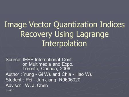 2016/2/171 Image Vector Quantization Indices Recovery Using Lagrange Interpolation Source: IEEE International Conf. on Multimedia and Expo. Toronto, Canada,