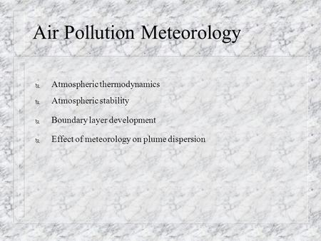 Air Pollution Meteorology Ñ Atmospheric thermodynamics Ñ Atmospheric stability Ñ Boundary layer development Ñ Effect of meteorology on plume dispersion.
