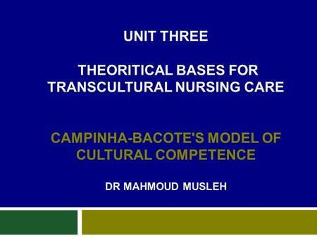 UNIT THREE THEORITICAL BASES FOR TRANSCULTURAL NURSING CARE CAMPINHA-BACOTE'S MODEL OF CULTURAL COMPETENCE DR MAHMOUD MUSLEH.