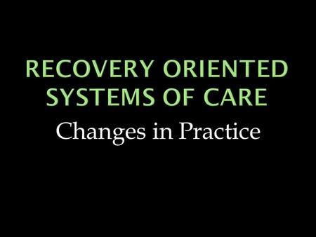 Changes in Practice.  Recovery Oriented System of Care  Recovery Management  Recovery Support Services.