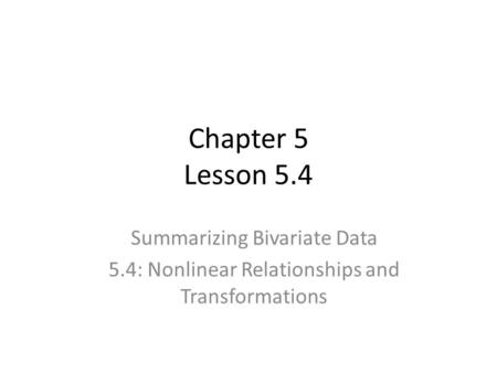 Chapter 5 Lesson 5.4 Summarizing Bivariate Data 5.4: Nonlinear Relationships and Transformations.