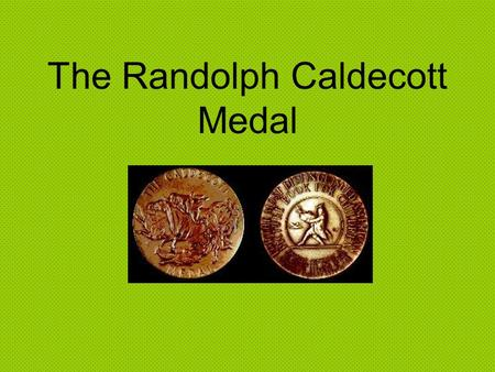 The Randolph Caldecott Medal. How do you receive this medal? The Caldecott Medal is awarded yearly to the artist with the most distinguished Picture Book.