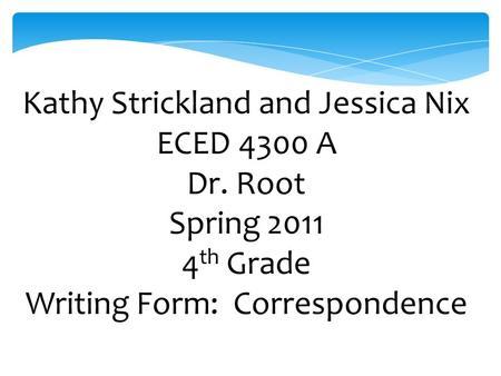 Kathy Strickland and Jessica Nix ECED 4300 A Dr. Root Spring 2011 4 th Grade Writing Form: Correspondence.