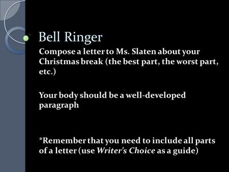 Bell Ringer Compose a letter to Ms. Slaten about your Christmas break (the best part, the worst part, etc.) Your body should be a well-developed paragraph.
