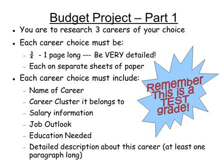 Budget Project – Part 1 You are to research 3 careers of your choice Each career choice must be:  ¾ - 1 page long --- Be VERY detailed!  Each on separate.
