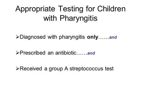 Appropriate Testing for Children with Pharyngitis  Diagnosed with pharyngitis only…… and  Prescribed an antibiotic…… and  Received a group A streptococcus.