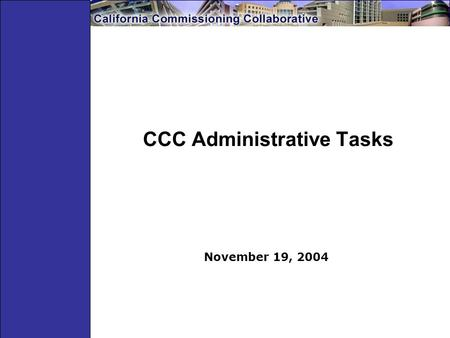 CCC Administrative Tasks November 19, 2004. General Tasks Schedule, organize and facilitate 4-5 CCC meetings/year Develop agenda, materials and minutes.