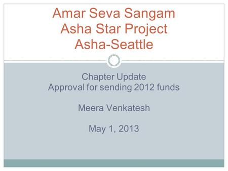 Chapter Update Approval for sending 2012 funds Meera Venkatesh May 1, 2013 Amar Seva Sangam Asha Star Project Asha-Seattle.