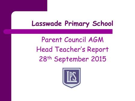 Lasswade Primary School Parent Council AGM Head Teacher's Report 28 th September 2015.