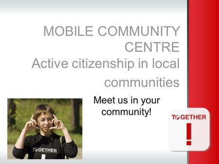 MOBILE COMMUNITY CENTRE Active citizenship in local communities Meet us in your community!