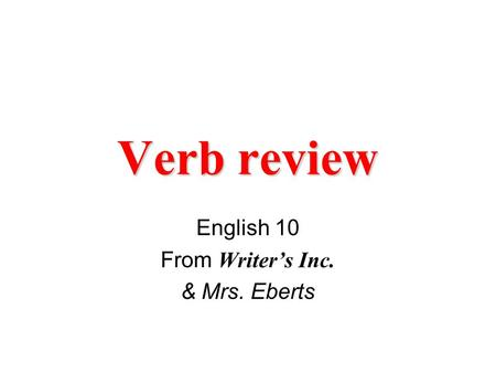 Verb review English 10 From Writer's Inc. & Mrs. Eberts.