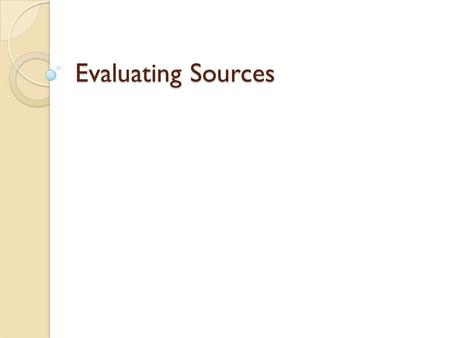Evaluating Sources. Evaluation During Reading After you have asked yourself some questions about the source and determined that it's worth your time to.