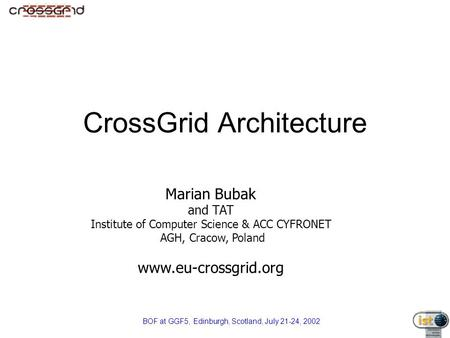 BOF at GGF5, Edinburgh, Scotland, July 21-24, 2002 CrossGrid Architecture Marian Bubak and TAT Institute of Computer Science & ACC CYFRONET AGH, Cracow,