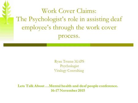 Work Cover Claims: The Psychologist's role in assisting deaf employee's through the work cover process. Ryan Teuma MAPS Psychologist Vitalogy Consulting.