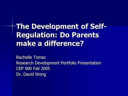 The Development of Self- Regulation: Do Parents make a difference? Rachelle Tomac Research Development Portfolio Presentation CEP 900 Fall 2005 Dr. David.