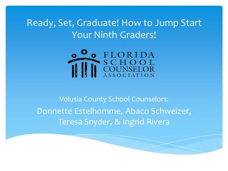 Ready, Set, Graduate! How to Jump Start Your Ninth Graders! Volusia County School Counselors: Donnette Estelhomme, Abaco Schweizer, Teresa Snyder, & Ingrid.