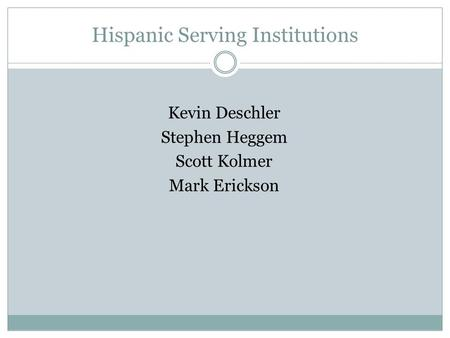 Hispanic Serving Institutions Kevin Deschler Stephen Heggem Scott Kolmer Mark Erickson.