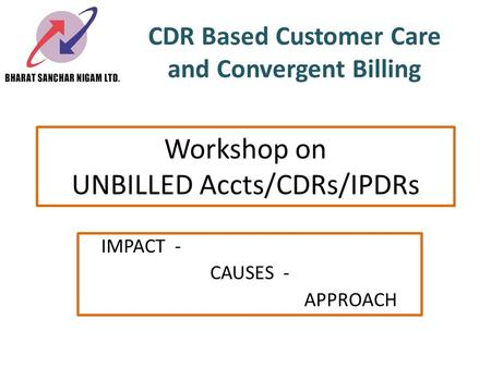 CDR Based Customer Care and Convergent Billing IMPACT - CAUSES - APPROACH Workshop on UNBILLED Accts/CDRs/IPDRs.