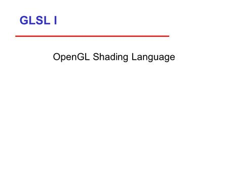 GLSL I OpenGL Shading Language. GLSL 1 Objectives Shader applications ­Vertex shaders ­Fragment shaders Programming shaders ­Cg ­GLSL 2.