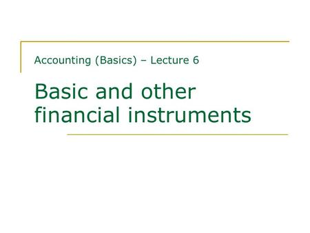 Accounting (Basics) – Lecture 6 Basic and other financial instruments.