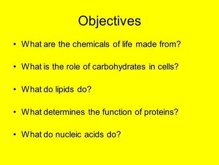 Objectives What are the chemicals of life made from? What is the role of carbohydrates in cells? What do lipids do? What determines the function of proteins?