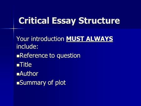Critical Essay Structure Your introduction MUST ALWAYS include: Reference to question Reference to question Title Title Author Author Summary of plot Summary.