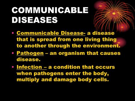 COMMUNICABLE DISEASES Communicable Disease- a disease that is spread from one living thing to another through the environment. Pathogen – an organism that.