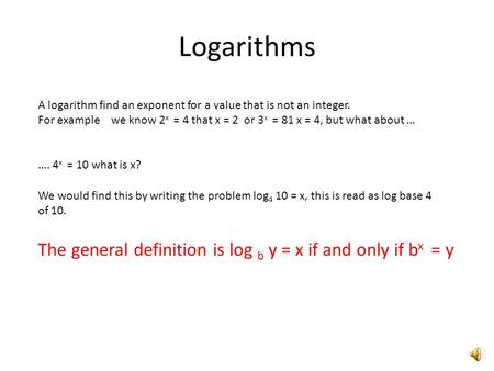 Logarithms A logarithm find an exponent for a value that is not an integer. For example we know 2 x = 4 that x = 2 or 3 x = 81 x = 4, but what about …