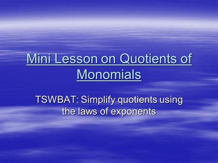 Mini Lesson on Quotients of Monomials TSWBAT: Simplify quotients using the laws of exponents.