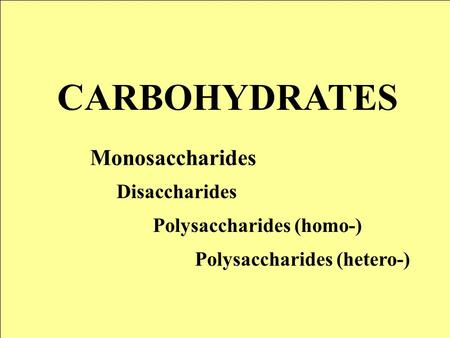 CARBOHYDRATES Monosaccharides Disaccharides Polysaccharides (homo-) Polysaccharides (hetero-)