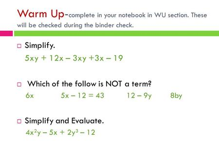 Warm Up- complete in your notebook in WU section. These will be checked during the binder check.  Simplify. 5xy + 12x – 3xy +3x – 19  Which of the follow.