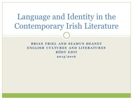 BRIAN FRIEL AND SEAMUS HEANEY ENGLISH CULTURES AND LITERATURES BŐDY EDIT 2015/2016 Language and Identity in the Contemporary Irish Literature.