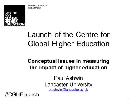 1 Launch of the Centre for Global Higher Education Conceptual issues in measuring the impact of higher education Paul Ashwin Lancaster University