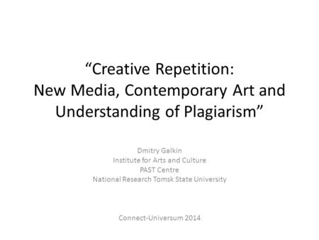 """Creative Repetition: New Media, Contemporary Art and Understanding of Plagiarism"" Dmitry Galkin Institute for Arts and Culture PAST Centre National Research."