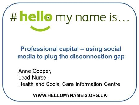 WWW.HELLOMYNAMEIS.ORG.UK Anne Cooper, Lead Nurse, Health and Social Care Information Centre Professional capital – using social media to plug the disconnection.