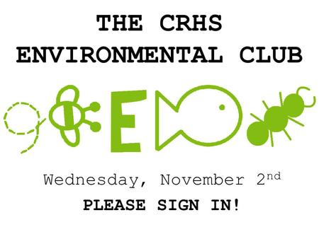 THE CRHS ENVIRONMENTAL CLUB Wednesday, November 2 nd PLEASE SIGN IN!