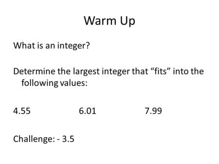 "Warm Up What is an integer? Determine the largest integer that ""fits"" into the following values: 4.556.017.99 Challenge: - 3.5."