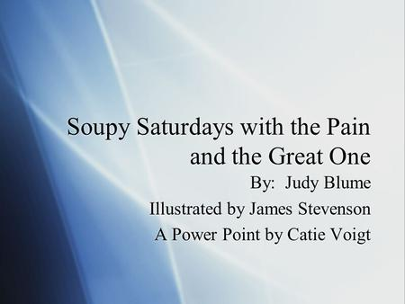 Soupy Saturdays with the Pain and the Great One By: Judy Blume Illustrated by James Stevenson A Power Point by Catie Voigt By: Judy Blume Illustrated by.