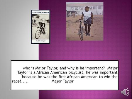 who is Major Taylor, and why is he important? Major Taylor is a African American bicyclist, he was important because he was the first African American.